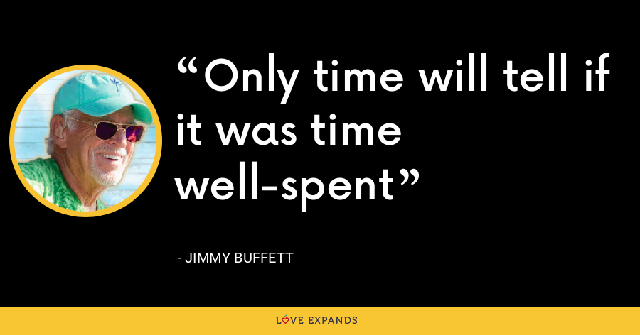 Only time will tell if it was time well-spent - Jimmy Buffett