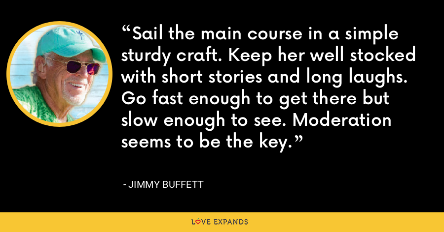 Sail the main course in a simple sturdy craft. Keep her well stocked with short stories and long laughs. Go fast enough to get there but slow enough to see. Moderation seems to be the key. - Jimmy Buffett