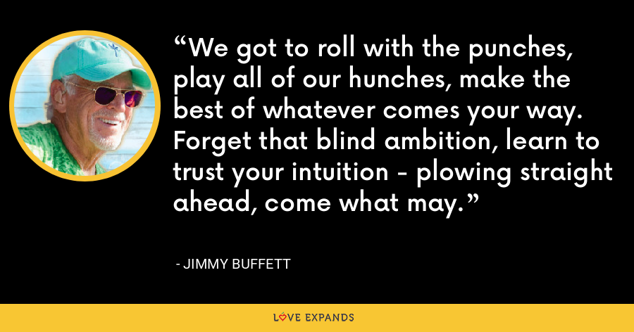 We got to roll with the punches, play all of our hunches, make the best of whatever comes your way. Forget that blind ambition, learn to trust your intuition - plowing straight ahead, come what may. - Jimmy Buffett