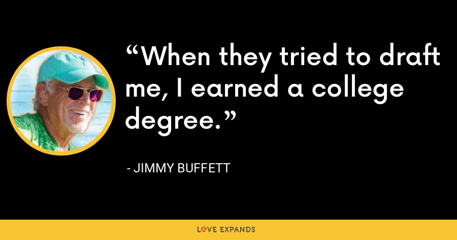 When they tried to draft me, I earned a college degree. - Jimmy Buffett