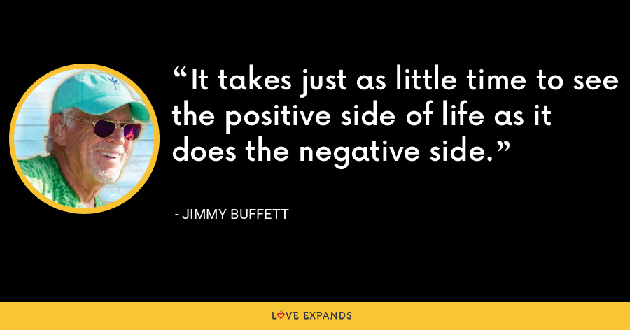 It takes just as little time to see the positive side of life as it does the negative side. - Jimmy Buffett