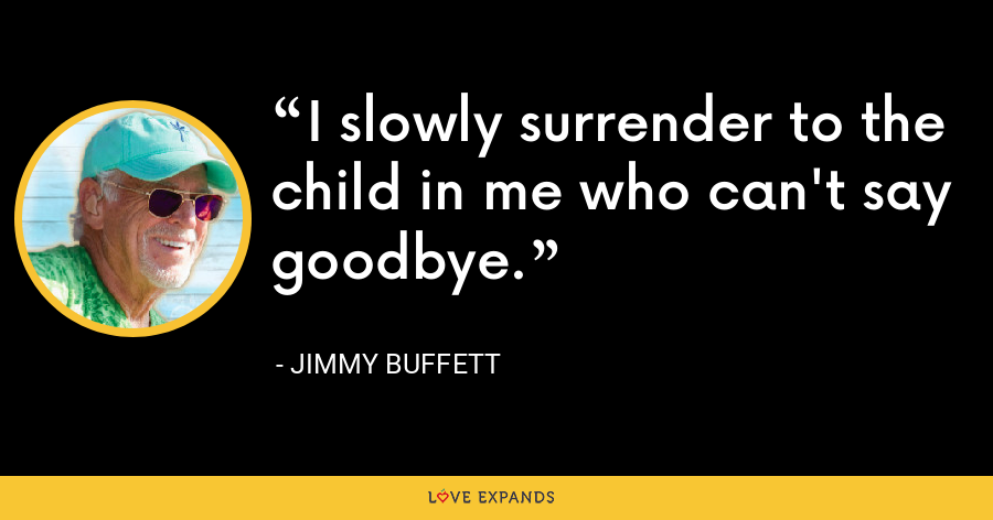 I slowly surrender to the child in me who can't say goodbye. - Jimmy Buffett