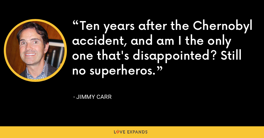 Ten years after the Chernobyl accident, and am I the only one that's disappointed? Still no superheros. - Jimmy Carr