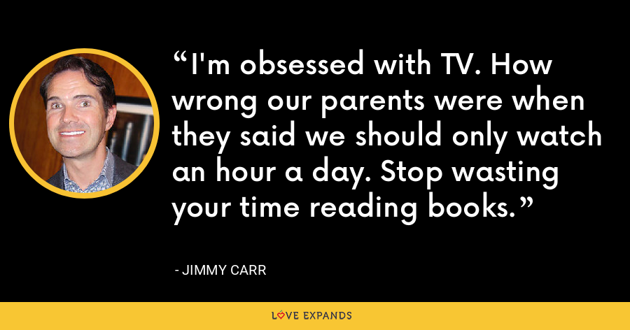 I'm obsessed with TV. How wrong our parents were when they said we should only watch an hour a day. Stop wasting your time reading books. - Jimmy Carr