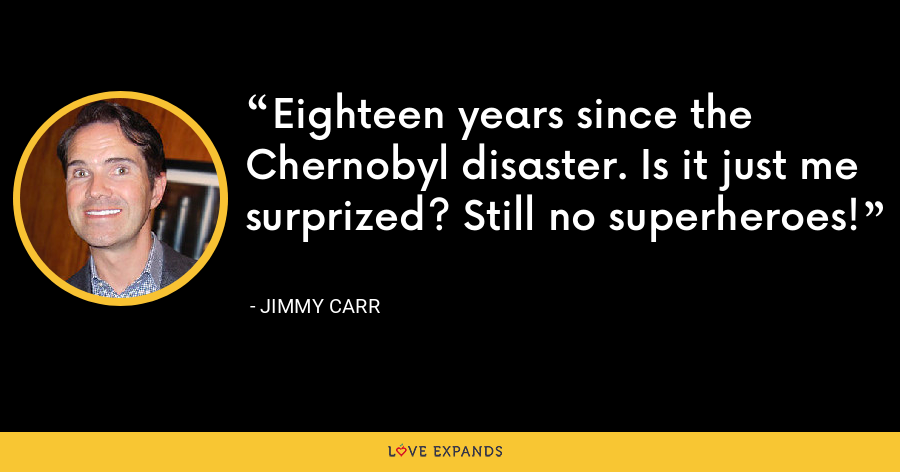Eighteen years since the Chernobyl disaster. Is it just me surprized? Still no superheroes! - Jimmy Carr