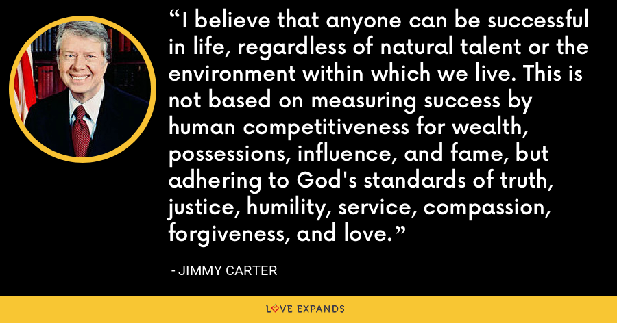 I believe that anyone can be successful in life, regardless of natural talent or the environment within which we live. This is not based on measuring success by human competitiveness for wealth, possessions, influence, and fame, but adhering to God's standards of truth, justice, humility, service, compassion, forgiveness, and love. - Jimmy Carter