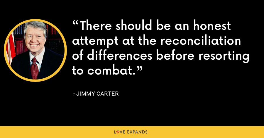 There should be an honest attempt at the reconciliation of differences before resorting to combat. - Jimmy Carter
