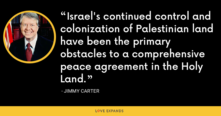 Israel's continued control and colonization of Palestinian land have been the primary obstacles to a comprehensive peace agreement in the Holy Land. - Jimmy Carter
