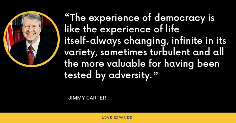 The experience of democracy is like the experience of life itself-always changing, infinite in its variety, sometimes turbulent and all the more valuable for having been tested by adversity. - Jimmy Carter