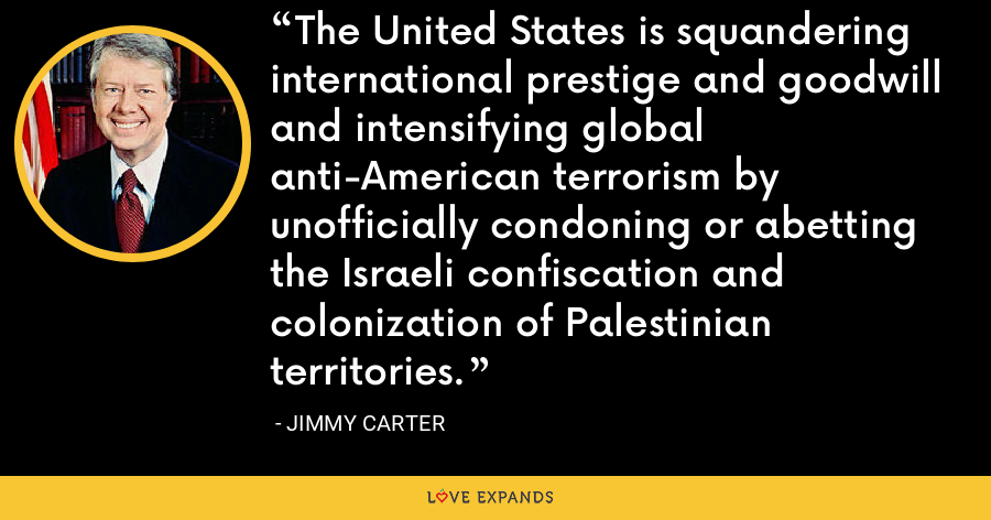 The United States is squandering international prestige and goodwill and intensifying global anti-American terrorism by unofficially condoning or abetting the Israeli confiscation and colonization of Palestinian territories. - Jimmy Carter