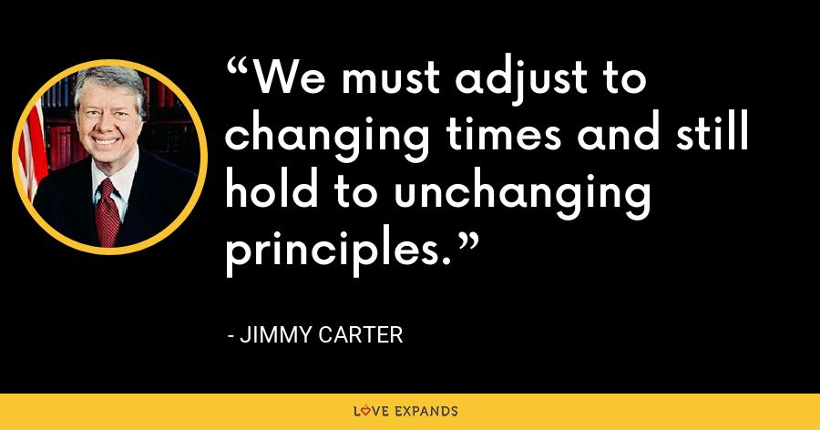 We must adjust to changing times and still hold to unchanging principles. - Jimmy Carter