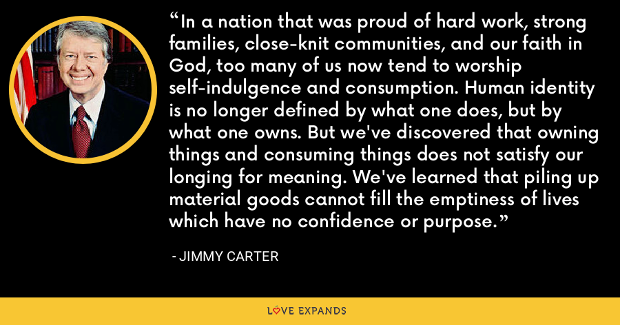 In a nation that was proud of hard work, strong families, close-knit communities, and our faith in God, too many of us now tend to worship self-indulgence and consumption. Human identity is no longer defined by what one does, but by what one owns. But we've discovered that owning things and consuming things does not satisfy our longing for meaning. We've learned that piling up material goods cannot fill the emptiness of lives which have no confidence or purpose. - Jimmy Carter