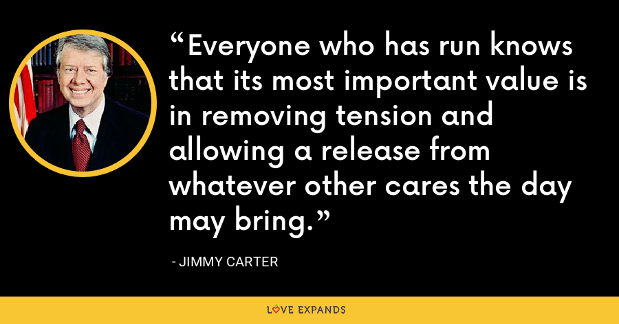 Everyone who has run knows that its most important value is in removing tension and allowing a release from whatever other cares the day may bring. - Jimmy Carter
