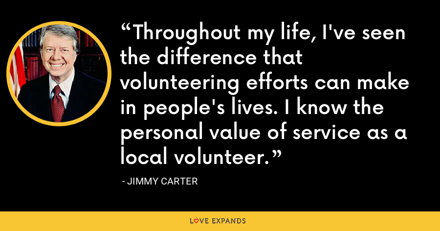 Throughout my life, I've seen the difference that volunteering efforts can make in people's lives. I know the personal value of service as a local volunteer. - Jimmy Carter