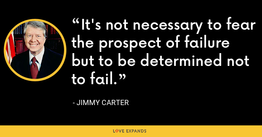 It's not necessary to fear the prospect of failure but to be determined not to fail. - Jimmy Carter
