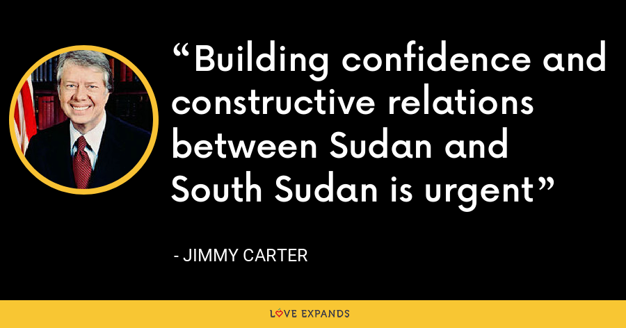 Building confidence and constructive relations between Sudan and South Sudan is urgent - Jimmy Carter