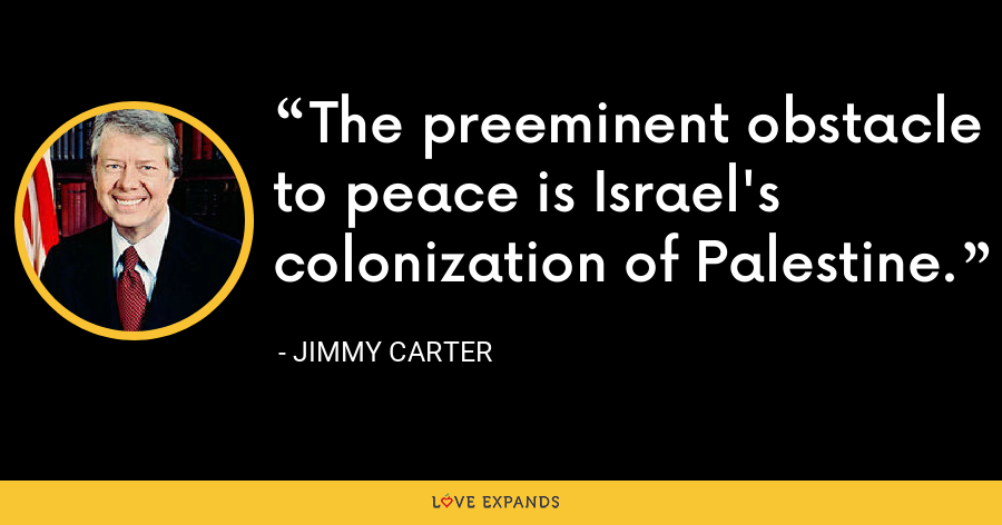 The preeminent obstacle to peace is Israel's colonization of Palestine. - Jimmy Carter