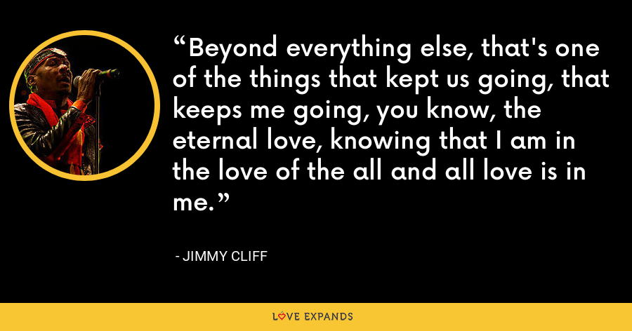 Beyond everything else, that's one of the things that kept us going, that keeps me going, you know, the eternal love, knowing that I am in the love of the all and all love is in me. - Jimmy Cliff