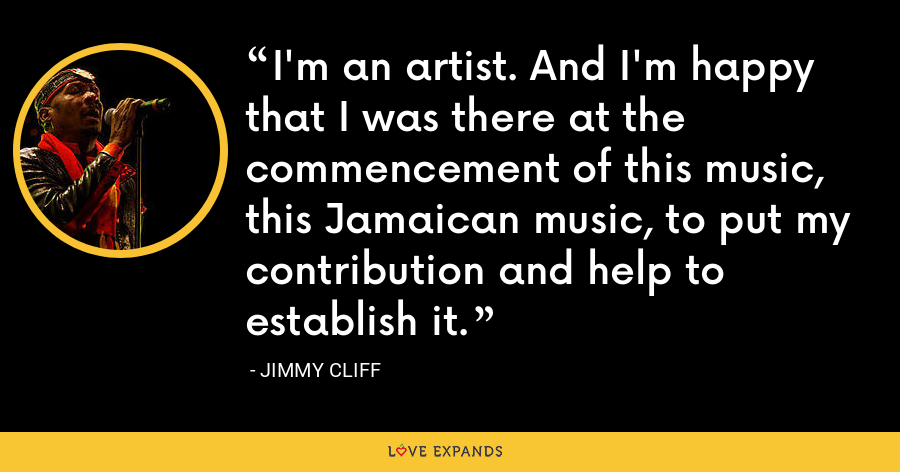 I'm an artist. And I'm happy that I was there at the commencement of this music, this Jamaican music, to put my contribution and help to establish it. - Jimmy Cliff
