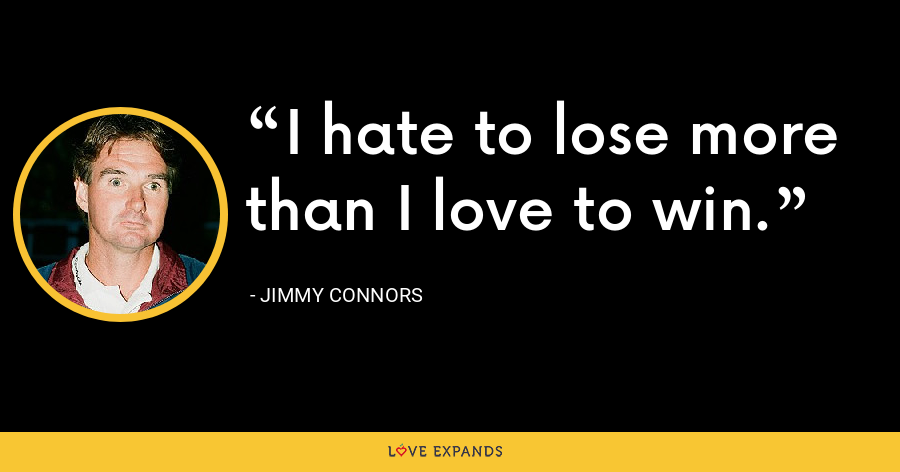 I hate to lose more than I love to win. - Jimmy Connors