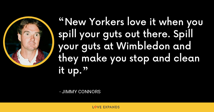 New Yorkers love it when you spill your guts out there. Spill your guts at Wimbledon and they make you stop and clean it up. - Jimmy Connors