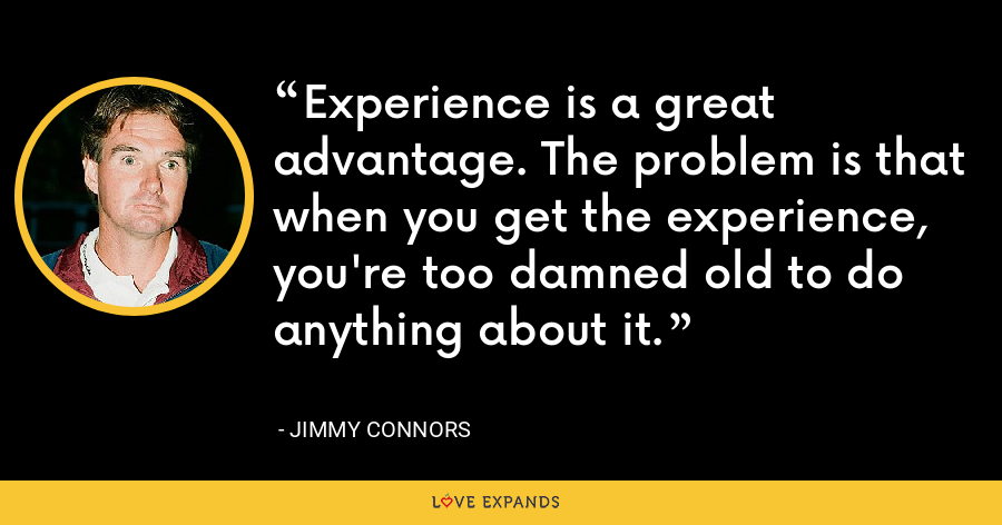 Experience is a great advantage. The problem is that when you get the experience, you're too damned old to do anything about it. - Jimmy Connors