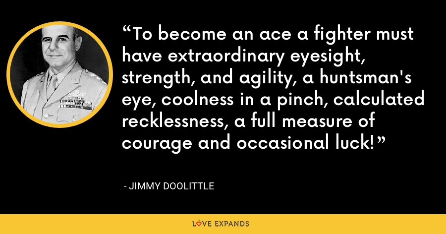 To become an ace a fighter must have extraordinary eyesight, strength, and agility, a huntsman's eye, coolness in a pinch, calculated recklessness, a full measure of courage and occasional luck! - Jimmy Doolittle