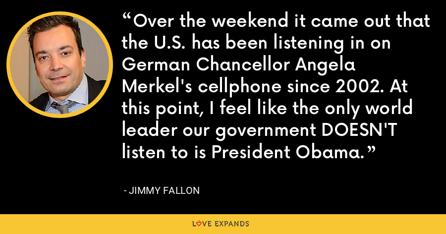 Over the weekend it came out that the U.S. has been listening in on German Chancellor Angela Merkel's cellphone since 2002. At this point, I feel like the only world leader our government DOESN'T listen to is President Obama. - Jimmy Fallon