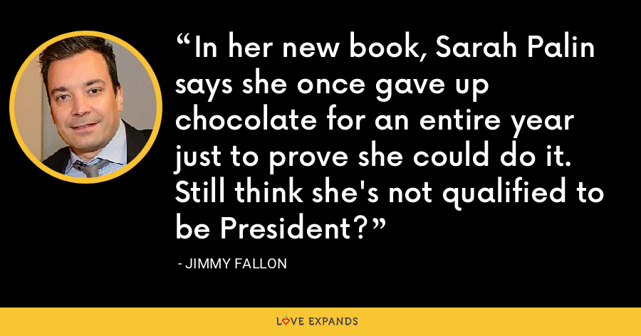 In her new book, Sarah Palin says she once gave up chocolate for an entire year just to prove she could do it. Still think she's not qualified to be President? - Jimmy Fallon