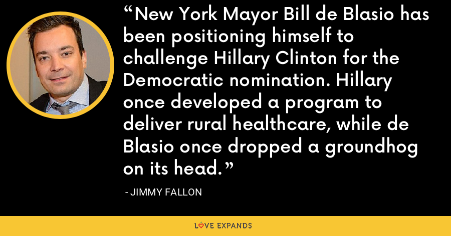 New York Mayor Bill de Blasio has been positioning himself to challenge Hillary Clinton for the Democratic nomination. Hillary once developed a program to deliver rural healthcare, while de Blasio once dropped a groundhog on its head. - Jimmy Fallon