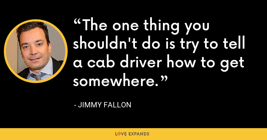 The one thing you shouldn't do is try to tell a cab driver how to get somewhere. - Jimmy Fallon
