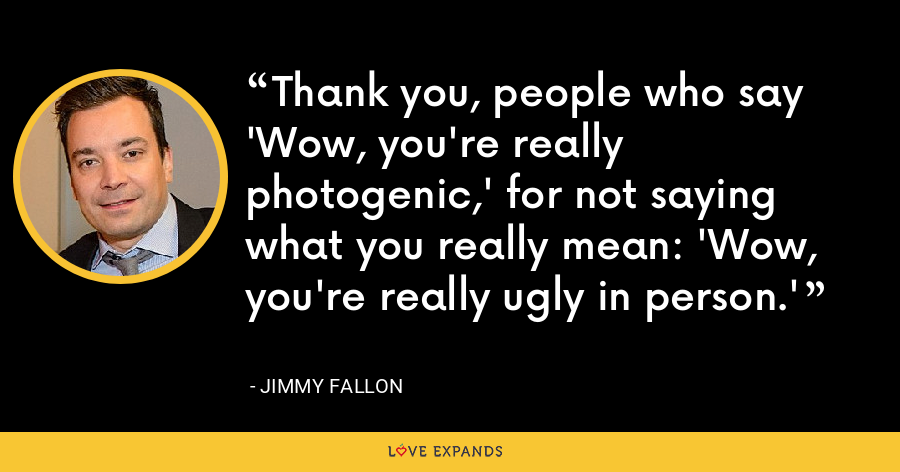 Thank you, people who say 'Wow, you're really photogenic,' for not saying what you really mean: 'Wow, you're really ugly in person.' - Jimmy Fallon