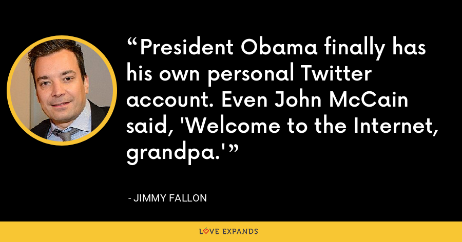 President Obama finally has his own personal Twitter account. Even John McCain said, 'Welcome to the Internet, grandpa.' - Jimmy Fallon