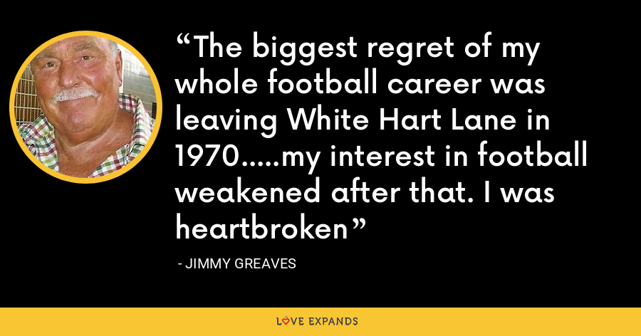 The biggest regret of my whole football career was leaving White Hart Lane in 1970.....my interest in football weakened after that. I was heartbroken - Jimmy Greaves