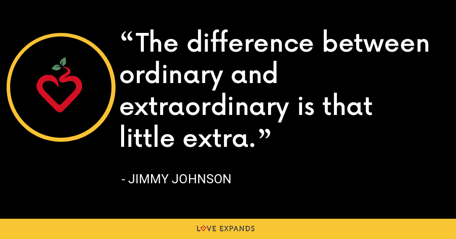 The difference between ordinary and extraordinary is that little extra. - Jimmy Johnson