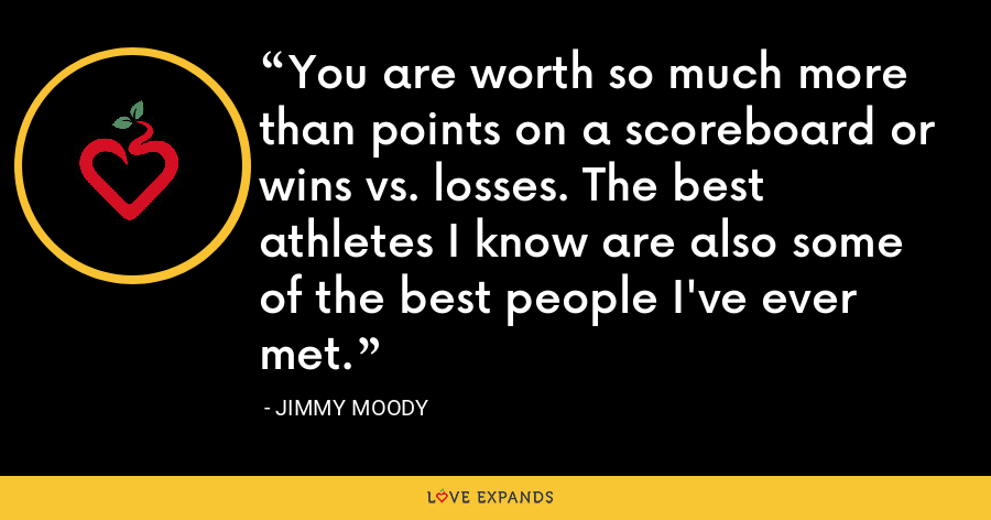 You are worth so much more than points on a scoreboard or wins vs. losses. The best athletes I know are also some of the best people I've ever met. - Jimmy Moody