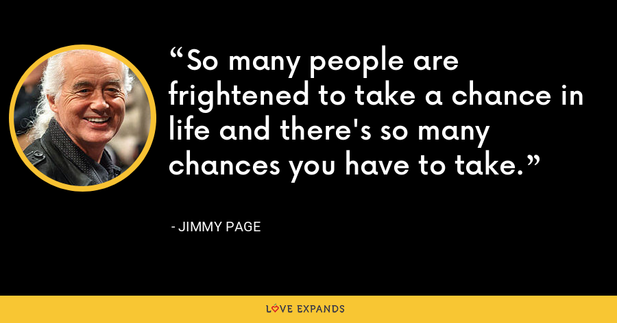 So many people are frightened to take a chance in life and there's so many chances you have to take. - Jimmy Page
