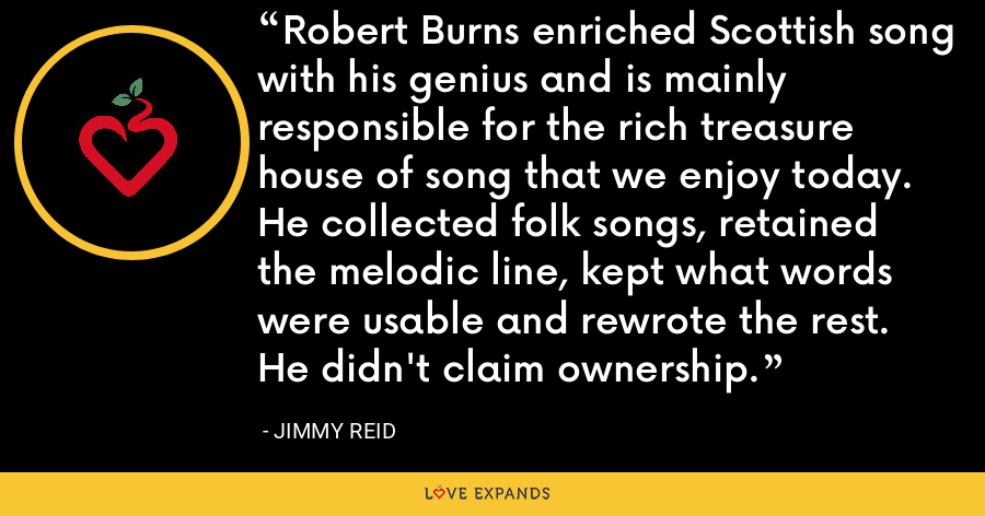 Robert Burns enriched Scottish song with his genius and is mainly responsible for the rich treasure house of song that we enjoy today. He collected folk songs, retained the melodic line, kept what words were usable and rewrote the rest. He didn't claim ownership. - Jimmy Reid