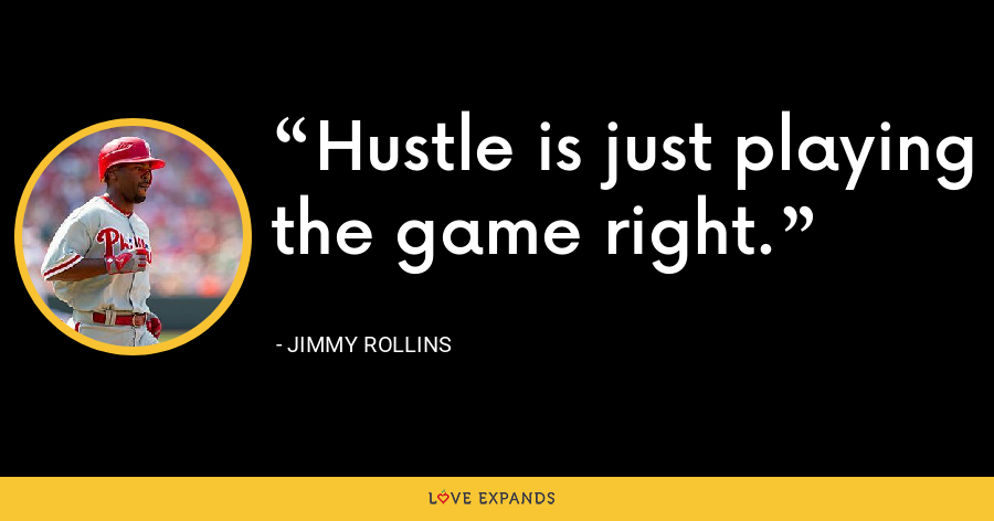 Hustle is just playing the game right. - Jimmy Rollins