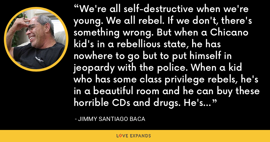 We're all self-destructive when we're young. We all rebel. If we don't, there's something wrong. But when a Chicano kid's in a rebellious state, he has nowhere to go but to put himself in jeopardy with the police. When a kid who has some class privilege rebels, he's in a beautiful room and he can buy these horrible CDs and drugs. He's buffered from being a criminal. - Jimmy Santiago Baca