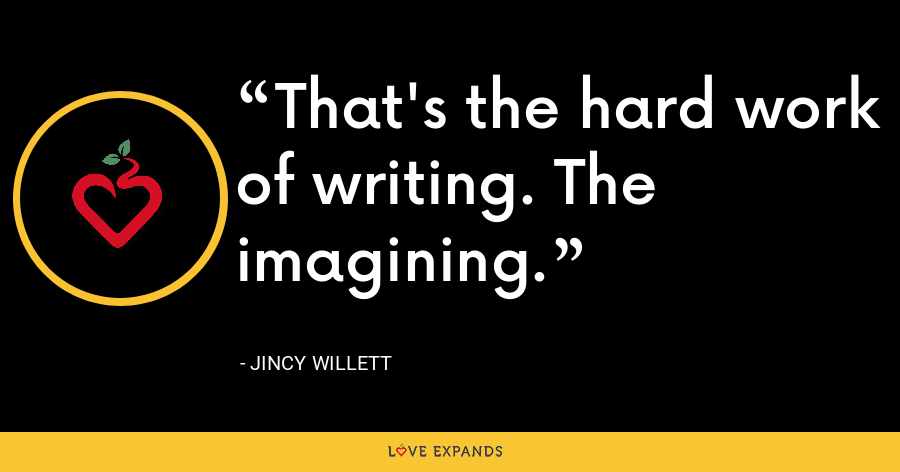 That's the hard work of writing. The imagining. - Jincy Willett
