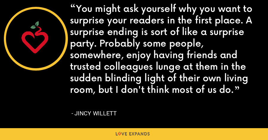 You might ask yourself why you want to surprise your readers in the first place. A surprise ending is sort of like a surprise party. Probably some people, somewhere, enjoy having friends and trusted colleagues lunge at them in the sudden blinding light of their own living room, but I don't think most of us do. - Jincy Willett
