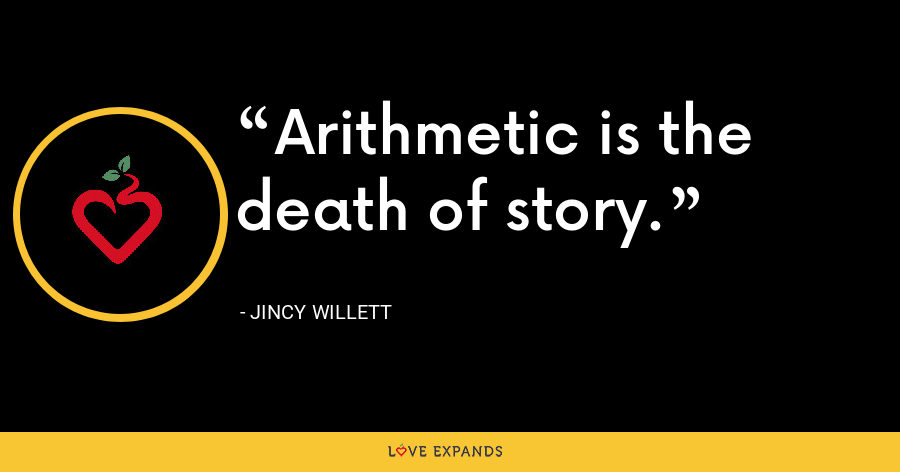 Arithmetic is the death of story. - Jincy Willett