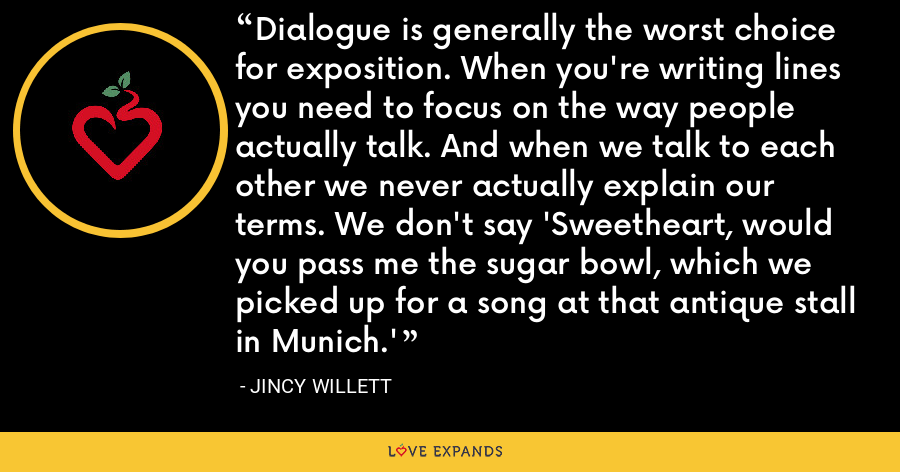 Dialogue is generally the worst choice for exposition. When you're writing lines you need to focus on the way people actually talk. And when we talk to each other we never actually explain our terms. We don't say 'Sweetheart, would you pass me the sugar bowl, which we picked up for a song at that antique stall in Munich.' - Jincy Willett