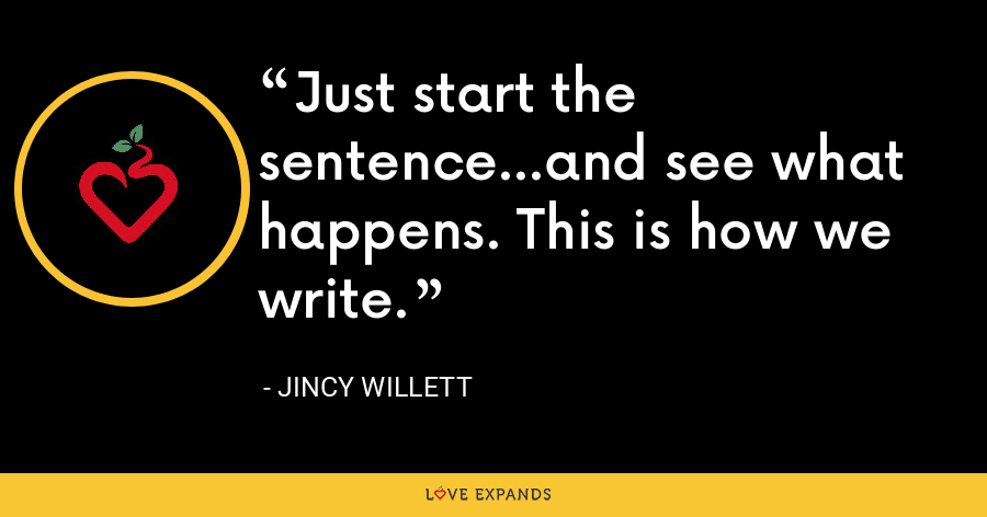 Just start the sentence...and see what happens. This is how we write. - Jincy Willett