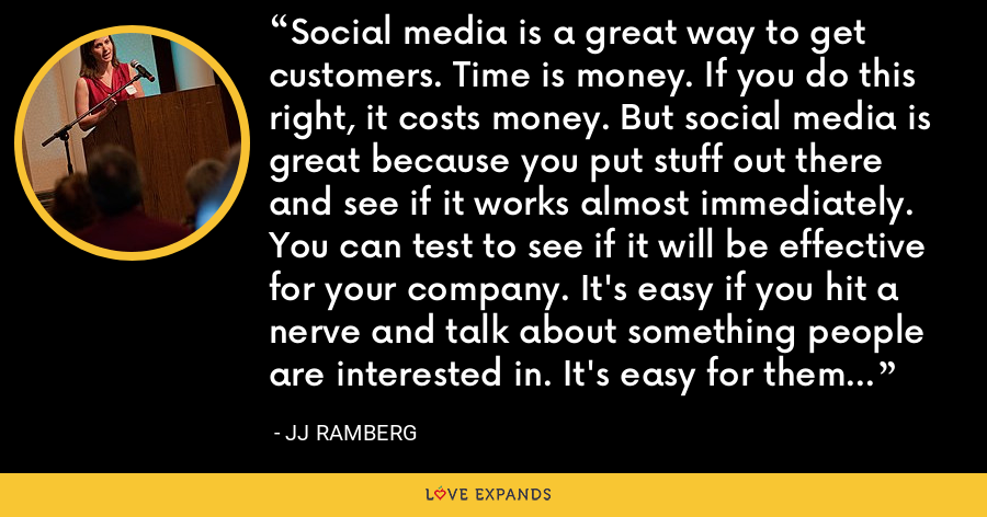 Social media is a great way to get customers. Time is money. If you do this right, it costs money. But social media is great because you put stuff out there and see if it works almost immediately. You can test to see if it will be effective for your company. It's easy if you hit a nerve and talk about something people are interested in. It's easy for them to share with their friends. - JJ Ramberg