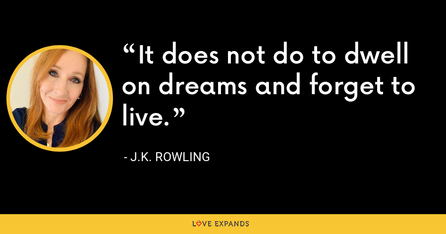 It does not do to dwell on dreams and forget to live. - J.K. Rowling