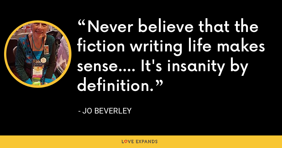 Never believe that the fiction writing life makes sense.... It's insanity by definition. - Jo Beverley