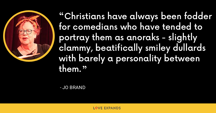 Christians have always been fodder for comedians who have tended to portray them as anoraks - slightly clammy, beatifically smiley dullards with barely a personality between them. - Jo Brand