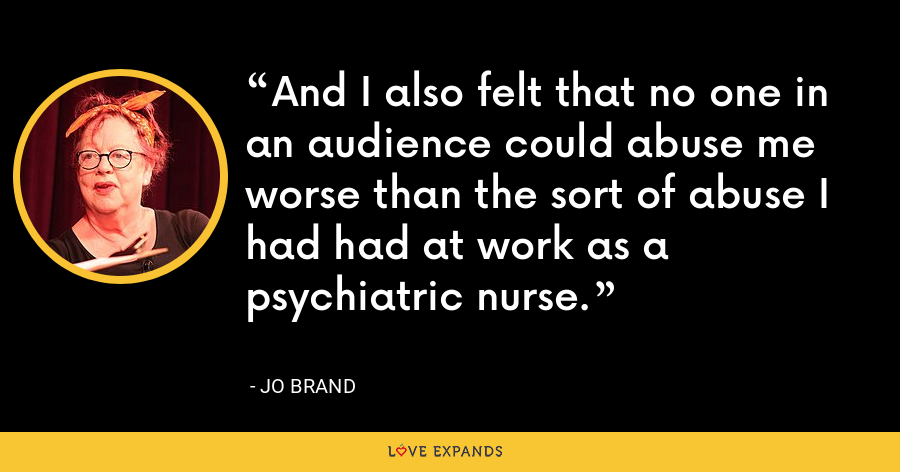 And I also felt that no one in an audience could abuse me worse than the sort of abuse I had had at work as a psychiatric nurse. - Jo Brand